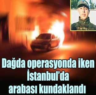Da�da operasyonda iken �stanbul'da arabas� kundakland�  T�rkiye  Milliyet �nternet
