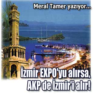 �zmir EXPO'yu al�rsa, AKP de �zmir'i al�r!  Yazarlar  Milliyet Gazete